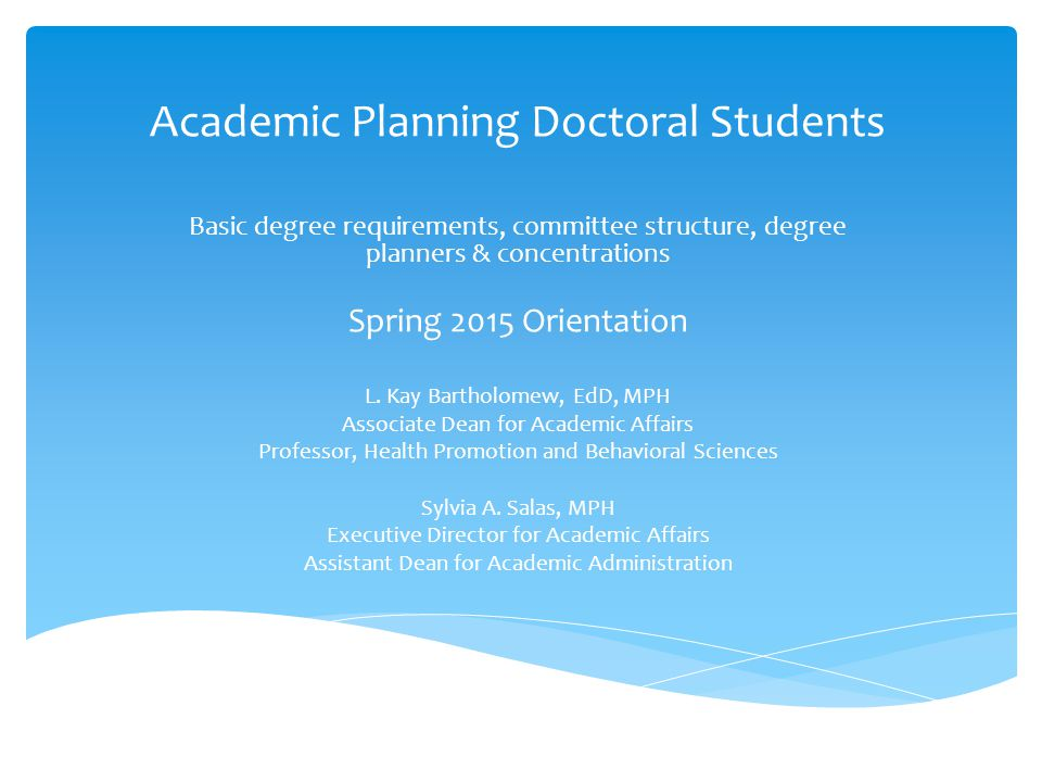 Academic Planning Doctoral Students Basic degree requirements, committee structure, degree planners & concentrations Spring 2015 Orientation L.