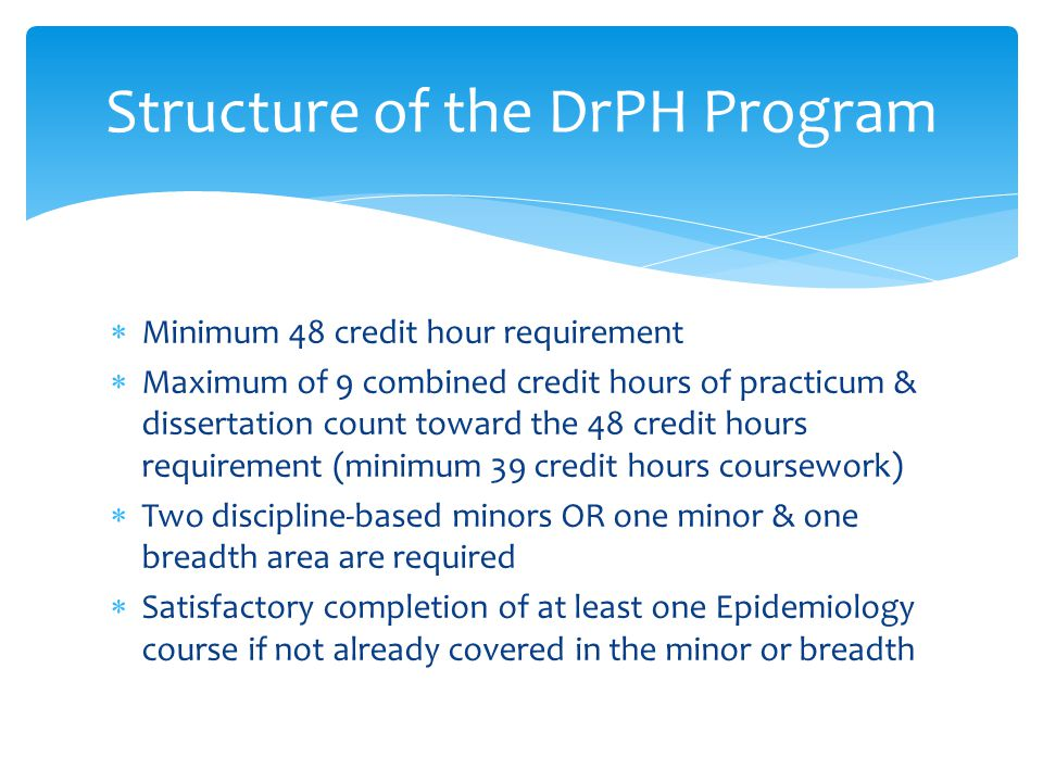 Structure of the DrPH Program  Minimum 48 credit hour requirement  Maximum of 9 combined credit hours of practicum & dissertation count toward the 48 credit hours requirement (minimum 39 credit hours coursework)  Two discipline-based minors OR one minor & one breadth area are required  Satisfactory completion of at least one Epidemiology course if not already covered in the minor or breadth