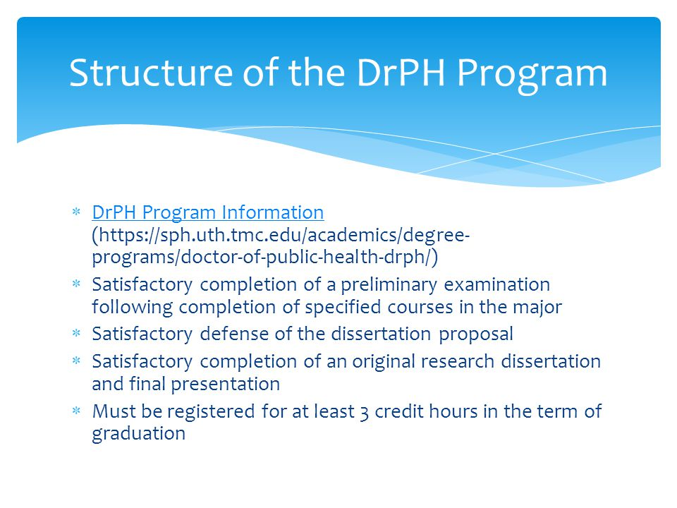 Structure of the DrPH Program  DrPH Program Information (https://sph.uth.tmc.edu/academics/degree- programs/doctor-of-public-health-drph/) DrPH Program Information  Satisfactory completion of a preliminary examination following completion of specified courses in the major  Satisfactory defense of the dissertation proposal  Satisfactory completion of an original research dissertation and final presentation  Must be registered for at least 3 credit hours in the term of graduation