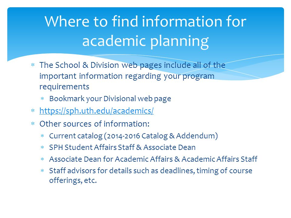 Where to find information for academic planning  The School & Division web pages include all of the important information regarding your program requirements  Bookmark your Divisional web page  https://sph.uth.edu/academics/ https://sph.uth.edu/academics/  Other sources of information:  Current catalog (2014-2016 Catalog & Addendum)  SPH Student Affairs Staff & Associate Dean  Associate Dean for Academic Affairs & Academic Affairs Staff  Staff advisors for details such as deadlines, timing of course offerings, etc.