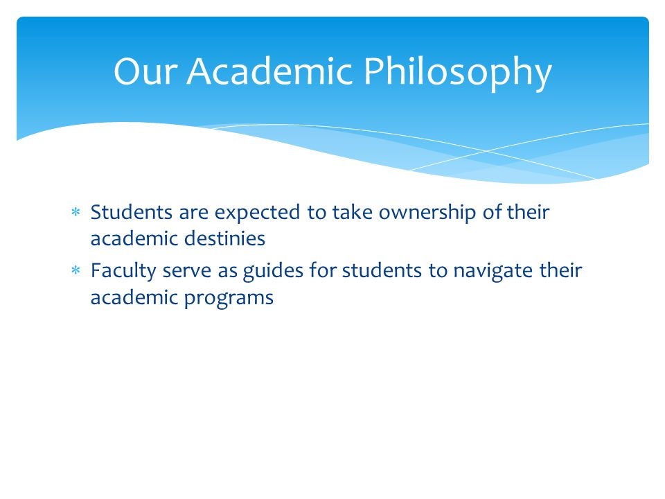 Our Academic Philosophy  Students are expected to take ownership of their academic destinies  Faculty serve as guides for students to navigate their academic programs