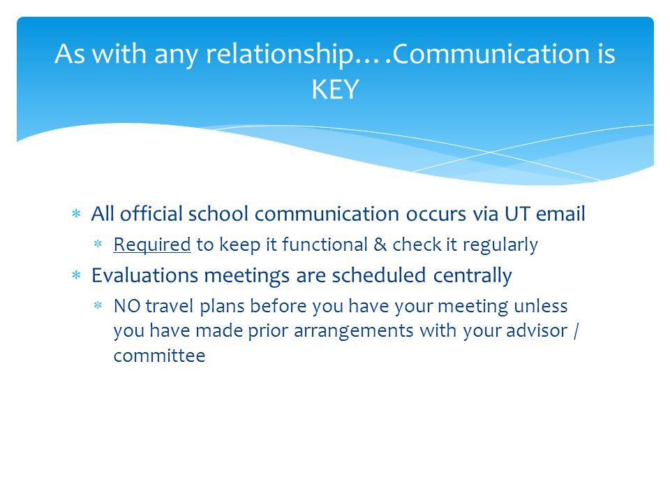 As with any relationship….Communication is KEY  All official school communication occurs via UT email  Required to keep it functional & check it regularly  Evaluations meetings are scheduled centrally  NO travel plans before you have your meeting unless you have made prior arrangements with your advisor / committee