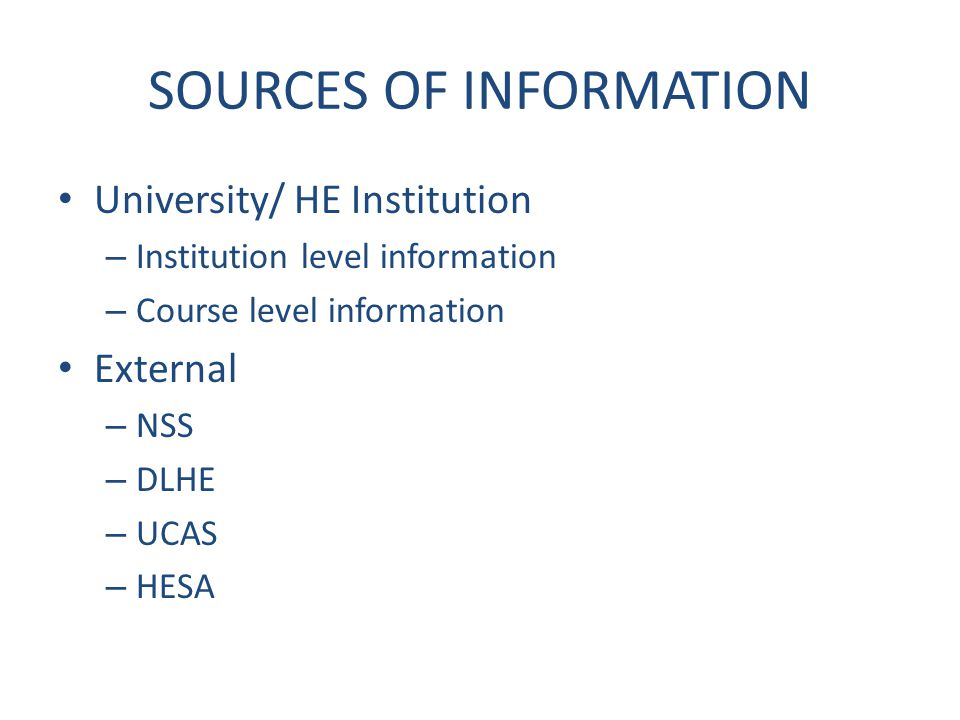 SOURCES OF INFORMATION University/ HE Institution – Institution level information – Course level information External – NSS – DLHE – UCAS – HESA