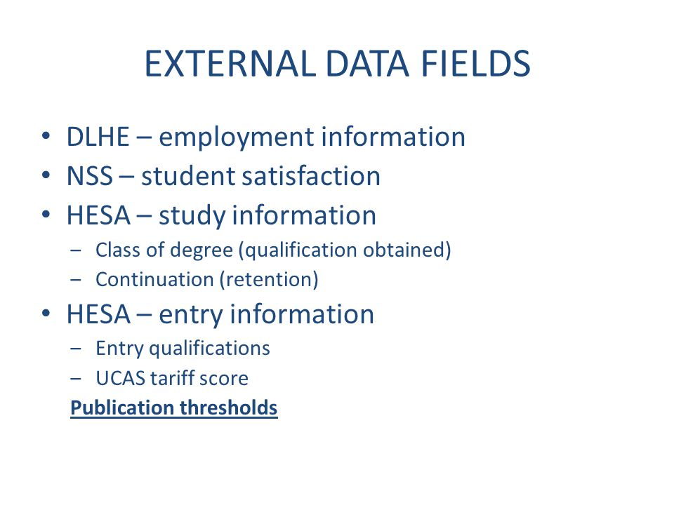 EXTERNAL DATA FIELDS DLHE – employment information NSS – student satisfaction HESA – study information ‒Class of degree (qualification obtained) ‒Continuation (retention) HESA – entry information ‒Entry qualifications ‒UCAS tariff score Publication thresholds