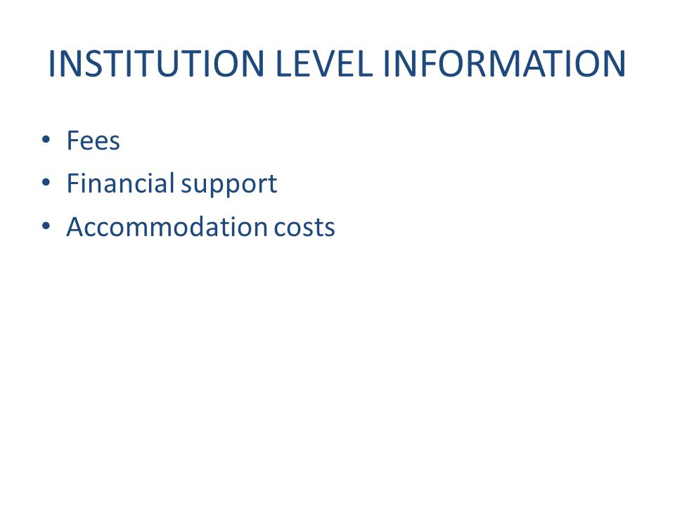 INSTITUTION LEVEL INFORMATION Fees Financial support Accommodation costs