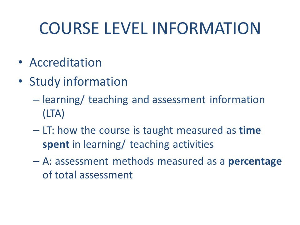 COURSE LEVEL INFORMATION Accreditation Study information – learning/ teaching and assessment information (LTA) – LT: how the course is taught measured as time spent in learning/ teaching activities – A: assessment methods measured as a percentage of total assessment
