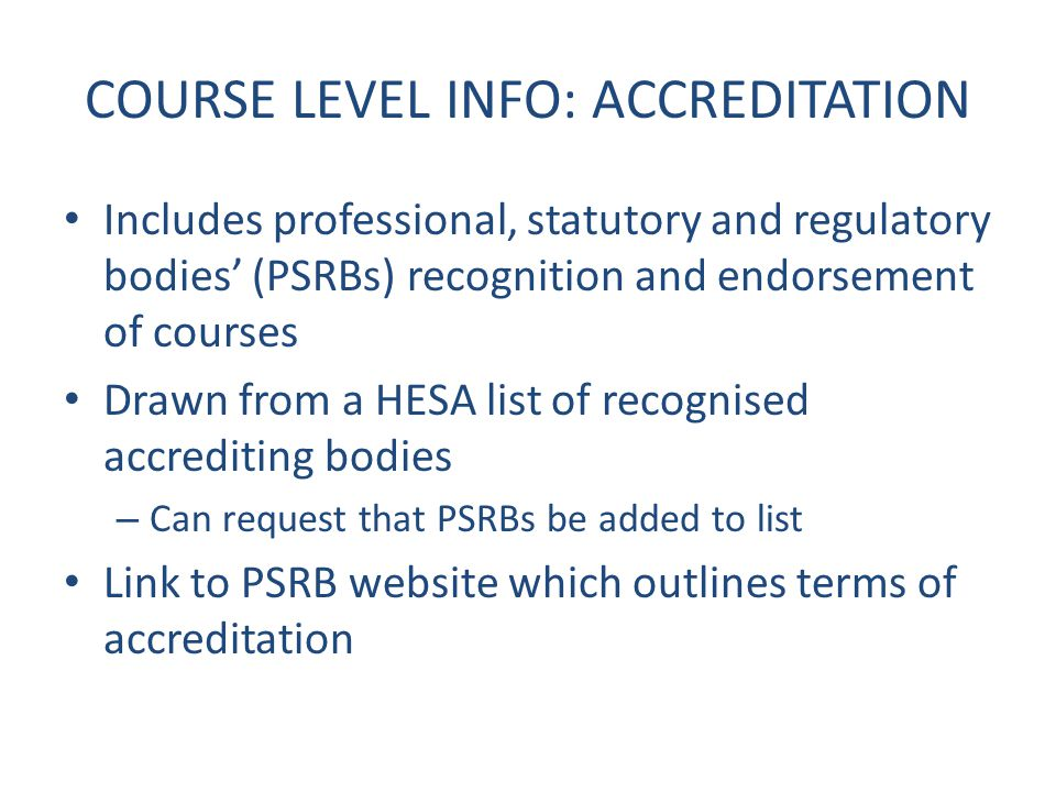 COURSE LEVEL INFO: ACCREDITATION Includes professional, statutory and regulatory bodies' (PSRBs) recognition and endorsement of courses Drawn from a HESA list of recognised accrediting bodies – Can request that PSRBs be added to list Link to PSRB website which outlines terms of accreditation