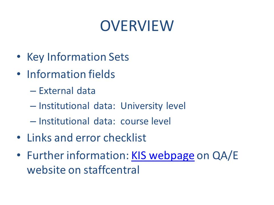 OVERVIEW Key Information Sets Information fields – External data – Institutional data: University level – Institutional data: course level Links and error checklist Further information: KIS webpage on QA/E website on staffcentralKIS webpage