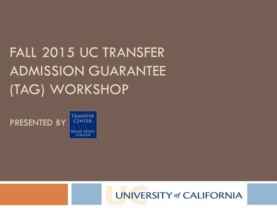 FALL 2015 UC TRANSFER ADMISSION GUARANTEE (TAG) WORKSHOP PRESENTED BY