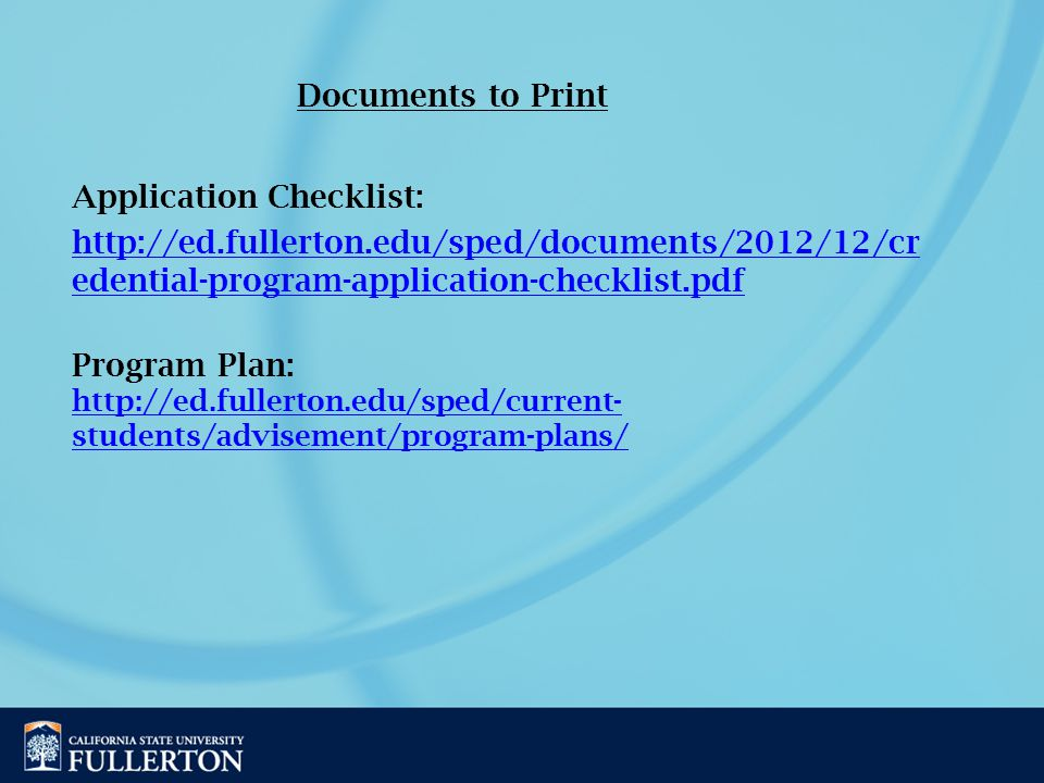 Program Plan: http://ed.fullerton.edu/sped/current- students/advisement/program-plans/ http://ed.fullerton.edu/sped/current- students/advisement/program-plans/ Application Checklist: http://ed.fullerton.edu/sped/documents/2012/12/cr edential-program-application-checklist.pdf Documents to Print