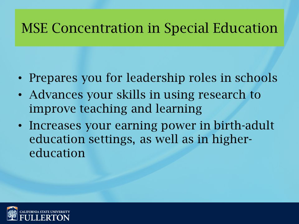 MSE Concentration in Special Education Prepares you for leadership roles in schools Advances your skills in using research to improve teaching and learning Increases your earning power in birth-adult education settings, as well as in higher- education