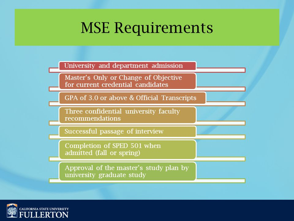 MSE Requirements University and department admission Master's Only or Change of Objective for current credential candidates GPA of 3.0 or above & Official Transcripts Three confidential university faculty recommendations Successful passage of interview Completion of SPED 501 when admitted (fall or spring) Approval of the master's study plan by university graduate study