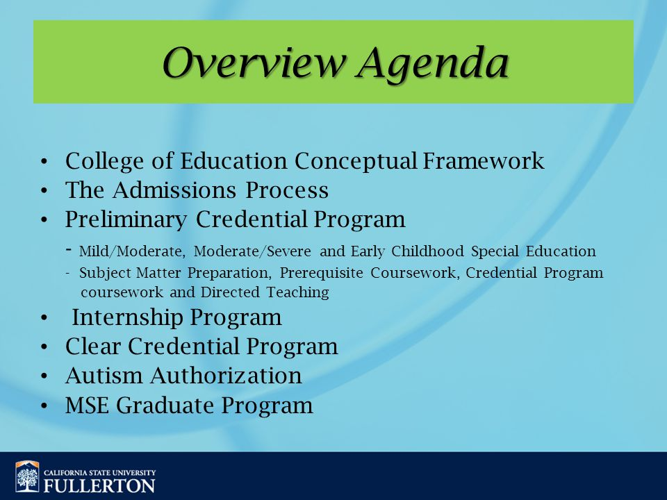 Overview Agenda College of Education Conceptual Framework The Admissions Process Preliminary Credential Program - Mild/Moderate, Moderate/Severe and Early Childhood Special Education - Subject Matter Preparation, Prerequisite Coursework, Credential Program coursework and Directed Teaching Internship Program Clear Credential Program Autism Authorization MSE Graduate Program