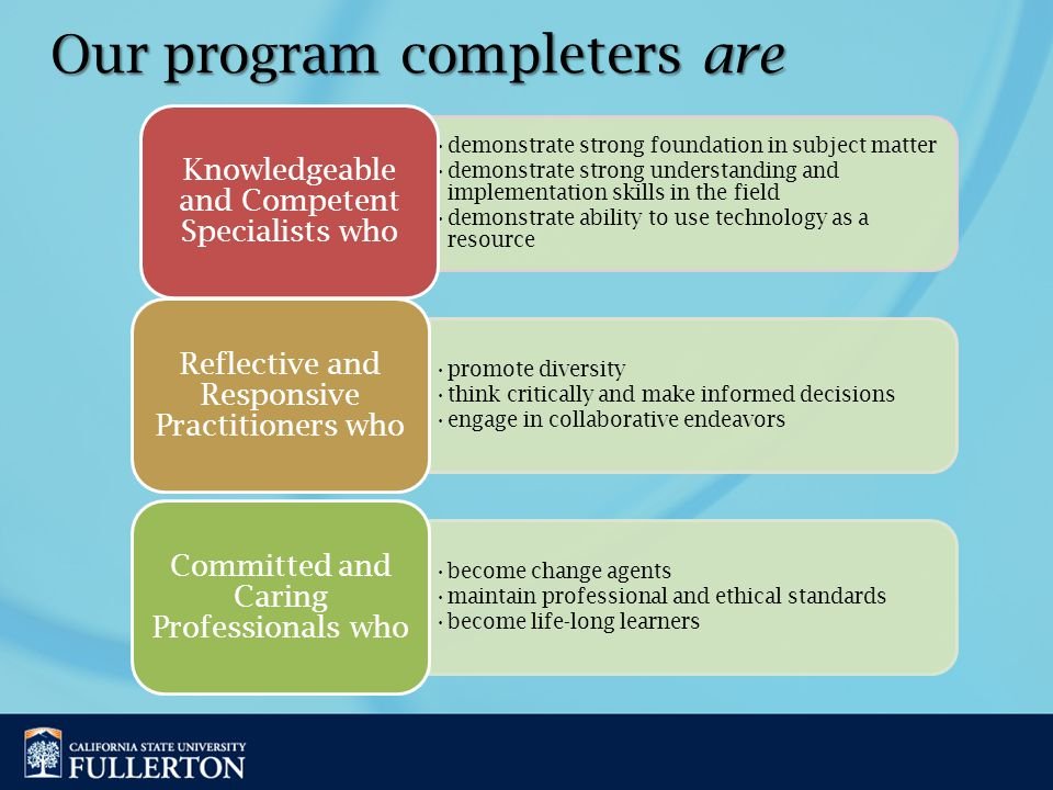 Our program completers are demonstrate strong foundation in subject matter demonstrate strong understanding and implementation skills in the field demonstrate ability to use technology as a resource Knowledgeable and Competent Specialists who promote diversity think critically and make informed decisions engage in collaborative endeavors Reflective and Responsive Practitioners who become change agents maintain professional and ethical standards become life-long learners Committed and Caring Professionals who