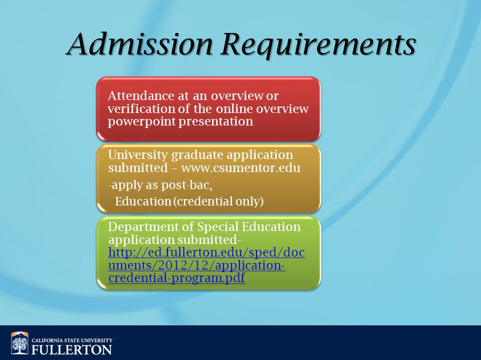 Admission Requirements Admission Requirements Attendance at an overview or verification of the online overview powerpoint presentation University graduate application submitted – www.csumentor.edu -apply as post-bac, Education (credential only) Department of Special Education application submitted- http://ed.fullerton.edu/sped/doc uments/2012/12/application- credential-program.pdf http://ed.fullerton.edu/sped/doc uments/2012/12/application- credential-program.pdf