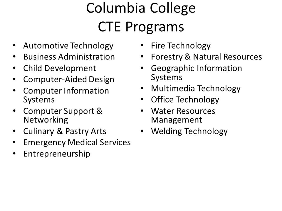 Columbia College CTE Programs Automotive Technology Business Administration Child Development Computer-Aided Design Computer Information Systems Computer Support & Networking Culinary & Pastry Arts Emergency Medical Services Entrepreneurship Fire Technology Forestry & Natural Resources Geographic Information Systems Multimedia Technology Office Technology Water Resources Management Welding Technology