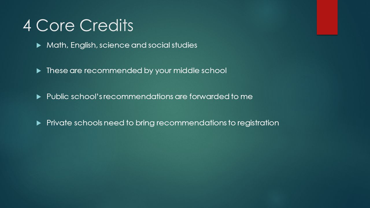 4 Core Credits  Math, English, science and social studies  These are recommended by your middle school  Public school's recommendations are forwarded to me  Private schools need to bring recommendations to registration