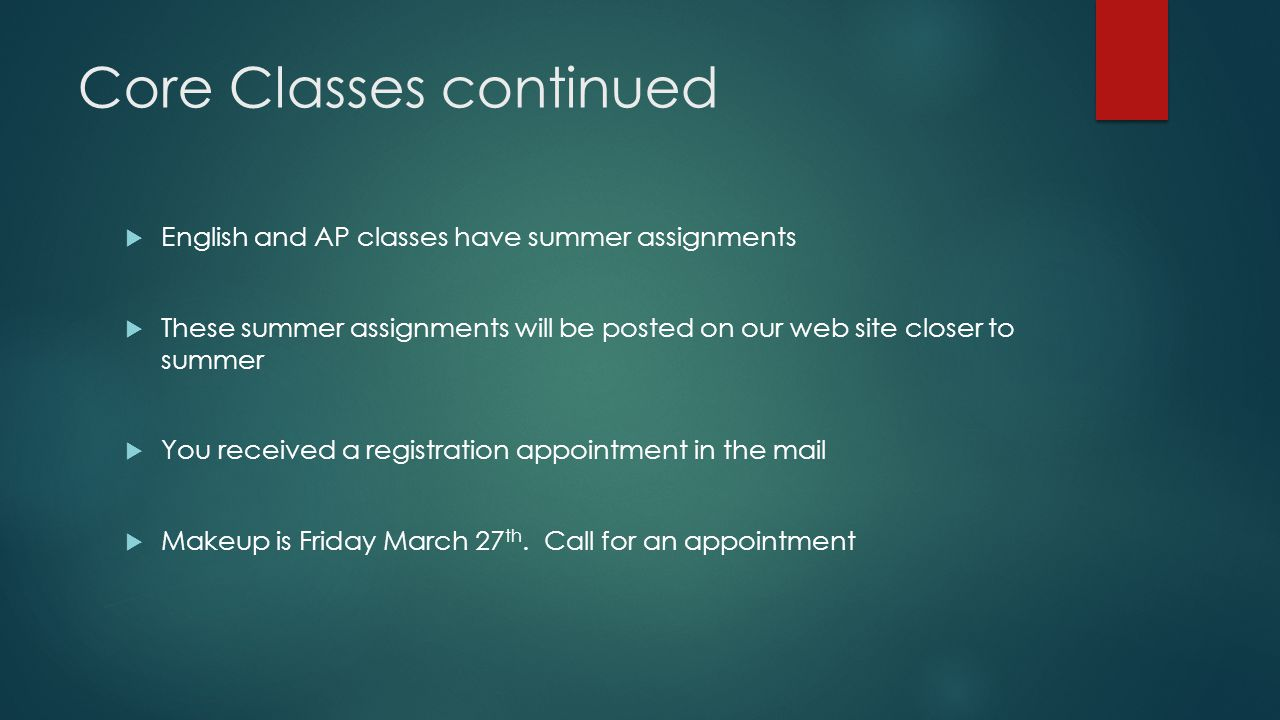 Core Classes continued  English and AP classes have summer assignments  These summer assignments will be posted on our web site closer to summer  You received a registration appointment in the mail  Makeup is Friday March 27 th.