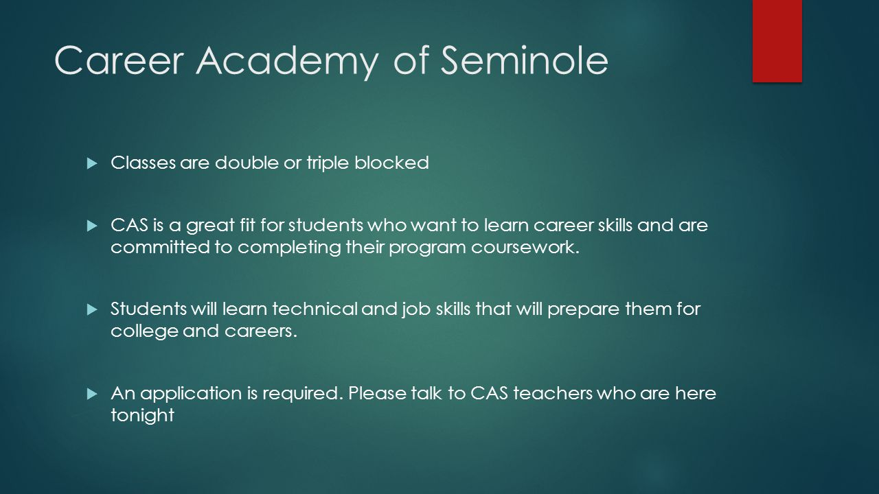 Career Academy of Seminole  Classes are double or triple blocked  CAS is a great fit for students who want to learn career skills and are committed to completing their program coursework.