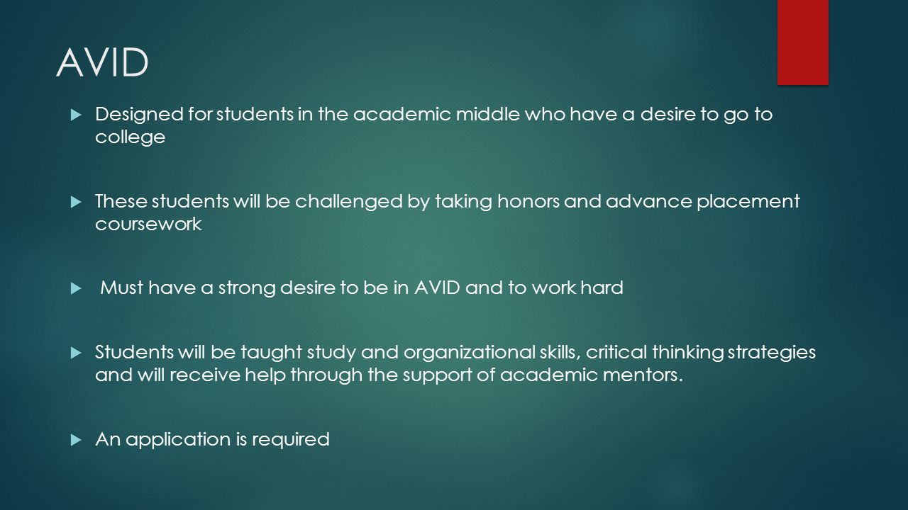 AVID  Designed for students in the academic middle who have a desire to go to college  These students will be challenged by taking honors and advanc