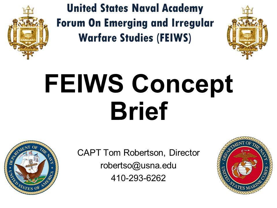 FEIWS Concept Brief CAPT Tom Robertson, Director robertso@usna.edu 410-293-6262 United States Naval Academy Forum On Emerging and Irregular Warfare St