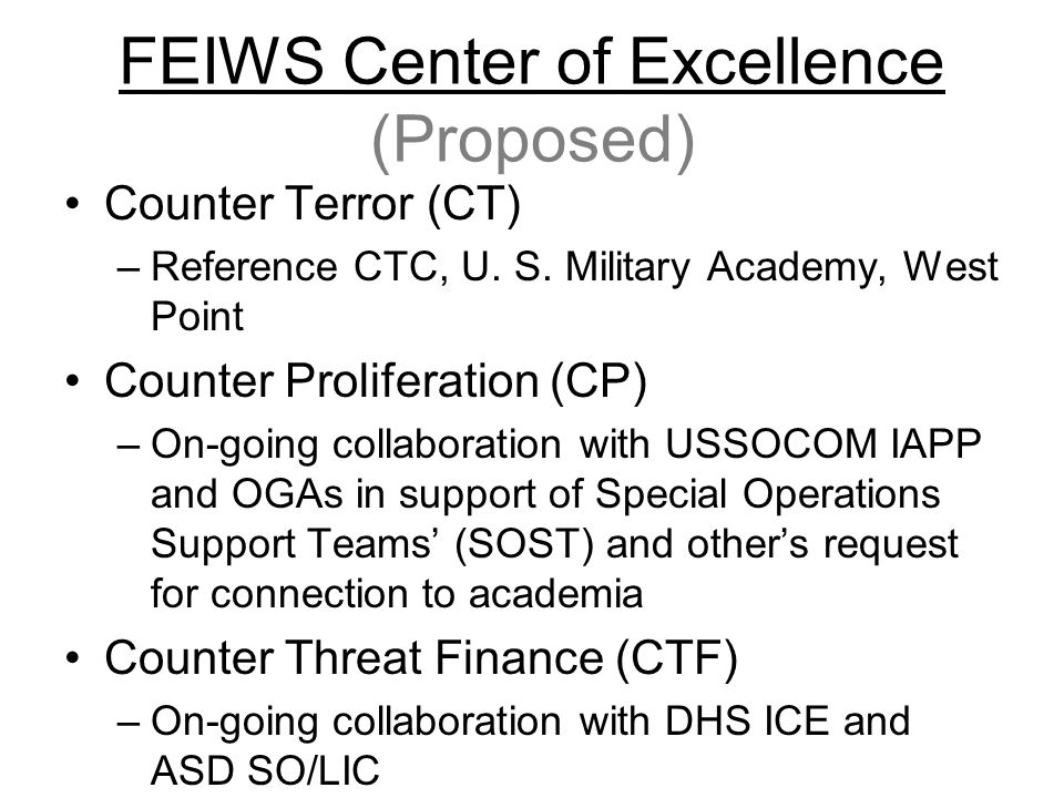 FEIWS Center of Excellence (Proposed) Counter Terror (CT) –Reference CTC, U. S. Military Academy, West Point Counter Proliferation (CP) –On-going coll