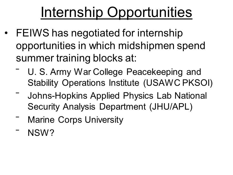 Internship Opportunities FEIWS has negotiated for internship opportunities in which midshipmen spend summer training blocks at: ‾U. S. Army War Colleg
