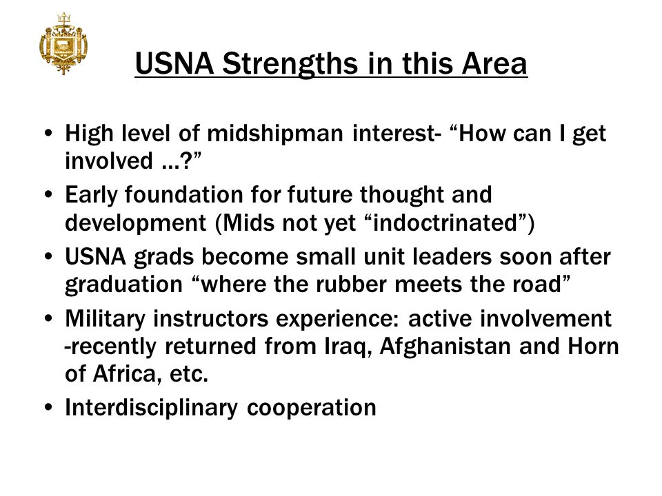 USNA Strengths in this Area High level of midshipman interest- How can I get involved … Early foundation for future thought and development (Mids not yet indoctrinated ) USNA grads become small unit leaders soon after graduation where the rubber meets the road Military instructors experience: active involvement -recently returned from Iraq, Afghanistan and Horn of Africa, etc.