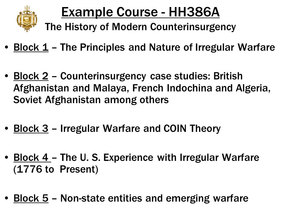 Example Course - HH386A The History of Modern Counterinsurgency Block 1 – The Principles and Nature of Irregular Warfare Block 2 – Counterinsurgency case studies: British Afghanistan and Malaya, French Indochina and Algeria, Soviet Afghanistan among others Block 3 – Irregular Warfare and COIN Theory Block 4 – The U.
