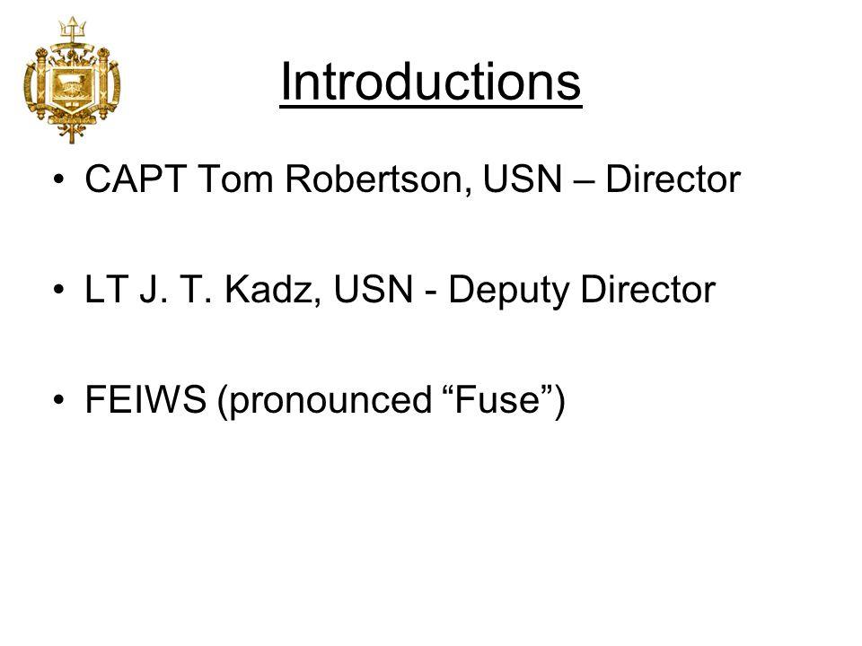 "Introductions CAPT Tom Robertson, USN – Director LT J. T. Kadz, USN - Deputy Director FEIWS (pronounced ""Fuse"")"