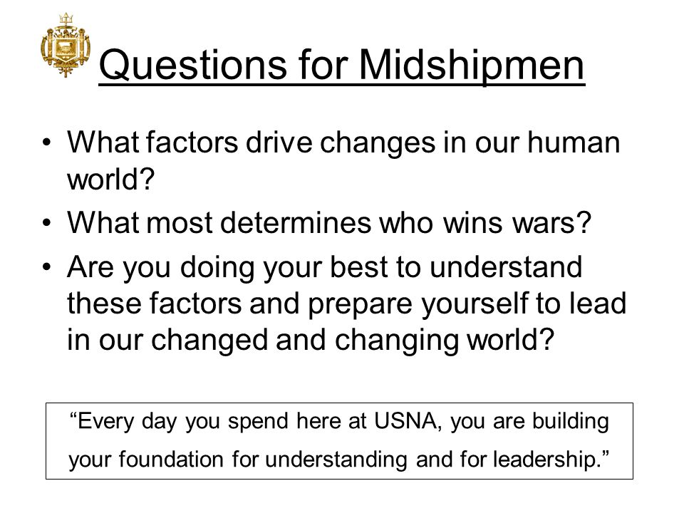 Questions for Midshipmen What factors drive changes in our human world? What most determines who wins wars? Are you doing your best to understand thes