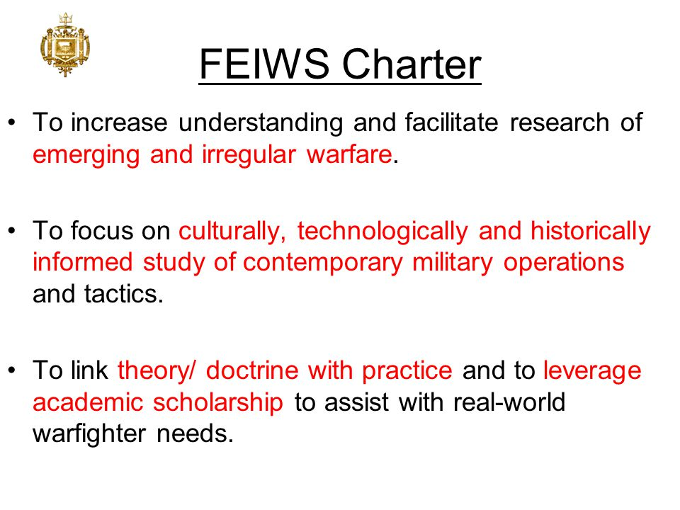 FEIWS Charter To increase understanding and facilitate research of emerging and irregular warfare. To focus on culturally, technologically and histori