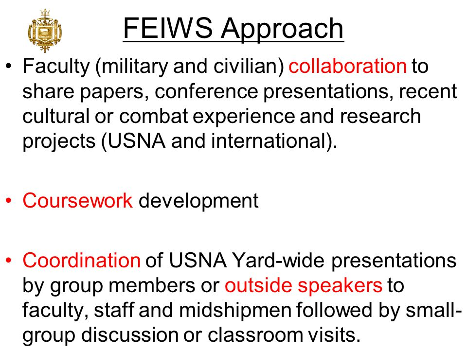 FEIWS Approach Faculty (military and civilian) collaboration to share papers, conference presentations, recent cultural or combat experience and research projects (USNA and international).