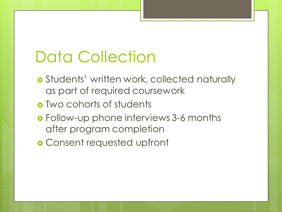 Data Collection  Students' written work, collected naturally as part of required coursework  Two cohorts of students  Follow-up phone interviews 3-6 months after program completion  Consent requested upfront