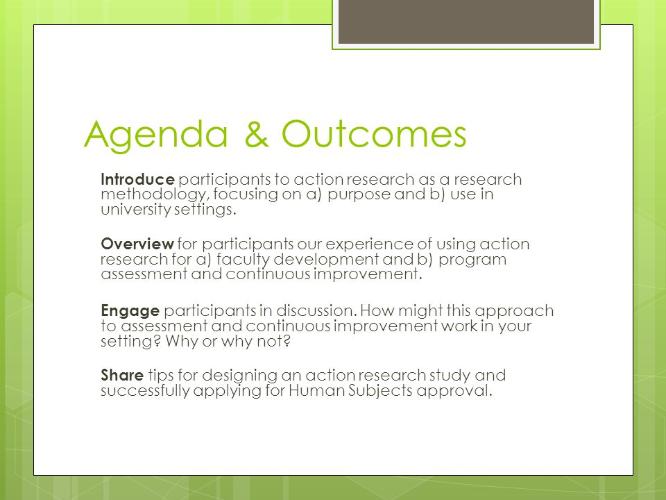 Agenda & Outcomes Introduce participants to action research as a research methodology, focusing on a) purpose and b) use in university settings.