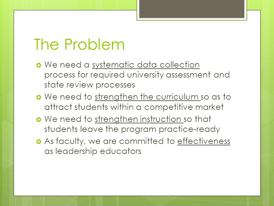 The Problem  We need a systematic data collection process for required university assessment and state review processes  We need to strengthen the curriculum so as to attract students within a competitive market  We need to strengthen instruction so that students leave the program practice-ready  As faculty, we are committed to effectiveness as leadership educators
