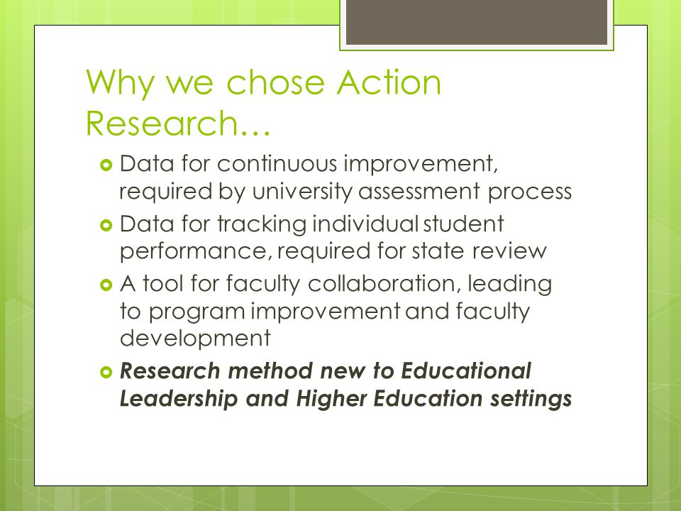Why we chose Action Research…  Data for continuous improvement, required by university assessment process  Data for tracking individual student performance, required for state review  A tool for faculty collaboration, leading to program improvement and faculty development  Research method new to Educational Leadership and Higher Education settings
