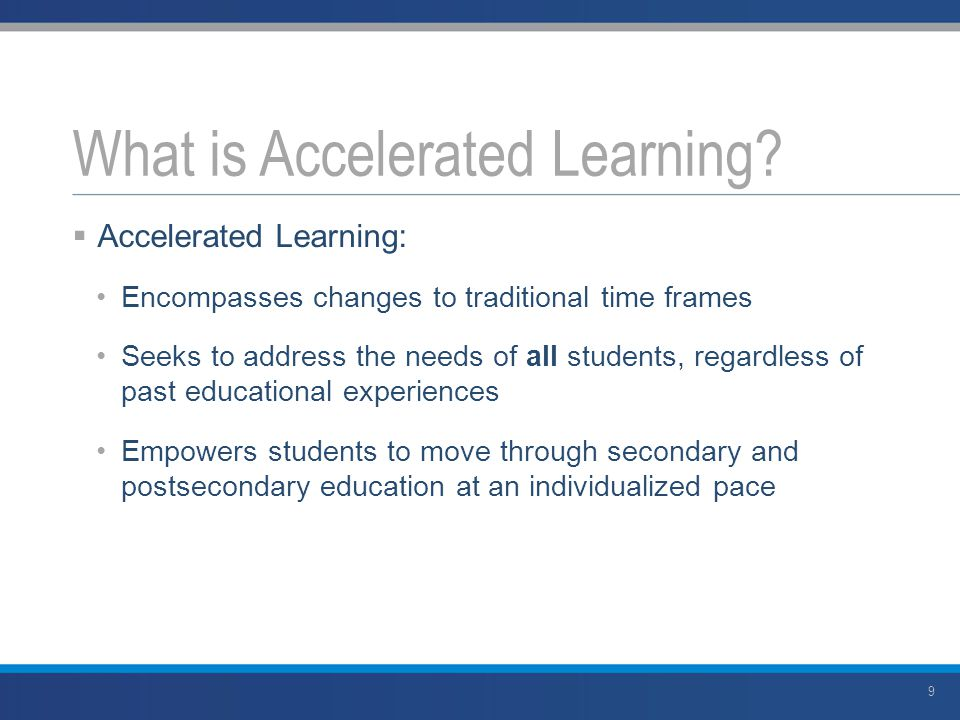  Accelerated Learning: Encompasses changes to traditional time frames Seeks to address the needs of all students, regardless of past educational experiences Empowers students to move through secondary and postsecondary education at an individualized pace What is Accelerated Learning.