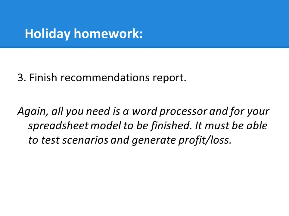 Holiday homework: 3. Finish recommendations report. Again, all you need is a word processor and for your spreadsheet model to be finished. It must be