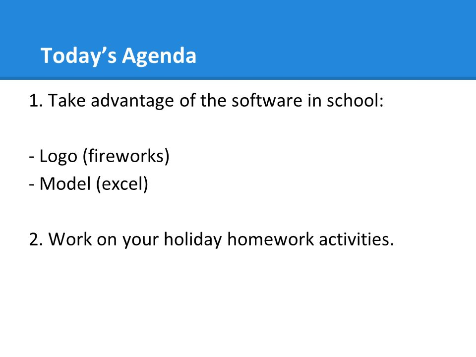 Today's Agenda 1.Take advantage of the software in school: - Logo (fireworks) - Model (excel) 2.
