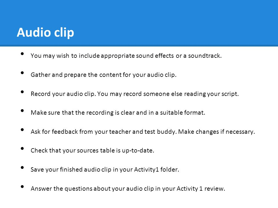 Audio clip You may wish to include appropriate sound effects or a soundtrack. Gather and prepare the content for your audio clip. Record your audio cl
