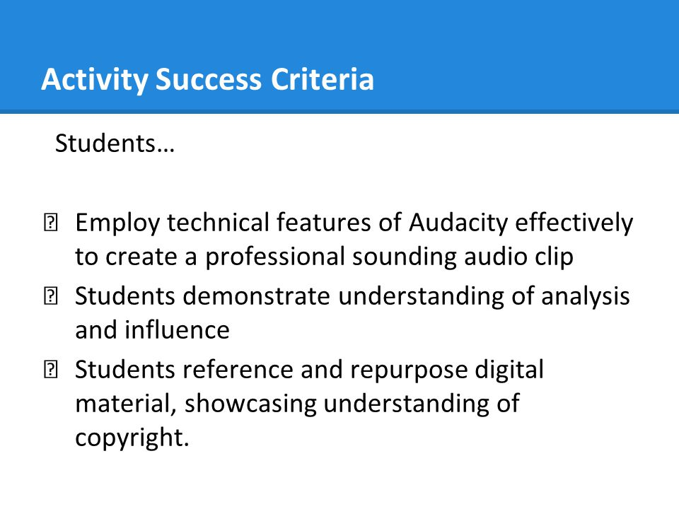 Activity Success Criteria Students… ★ Employ technical features of Audacity effectively to create a professional sounding audio clip ★ Students demons