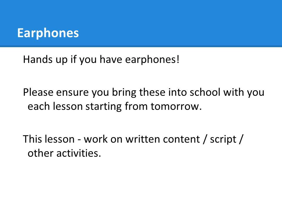 Earphones Hands up if you have earphones! Please ensure you bring these into school with you each lesson starting from tomorrow. This lesson - work on