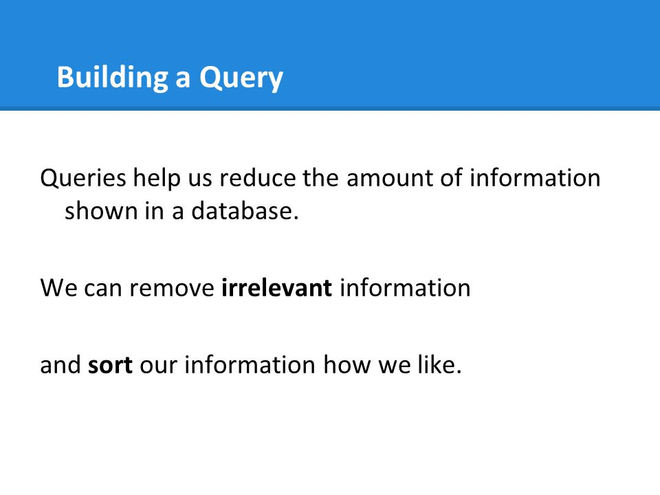 Building a Query Queries help us reduce the amount of information shown in a database. We can remove irrelevant information and sort our information h