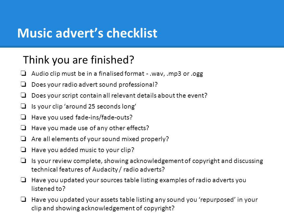 Music advert's checklist Think you are finished? ❏ Audio clip must be in a finalised format -.wav,.mp3 or.ogg ❏ Does your radio advert sound professio