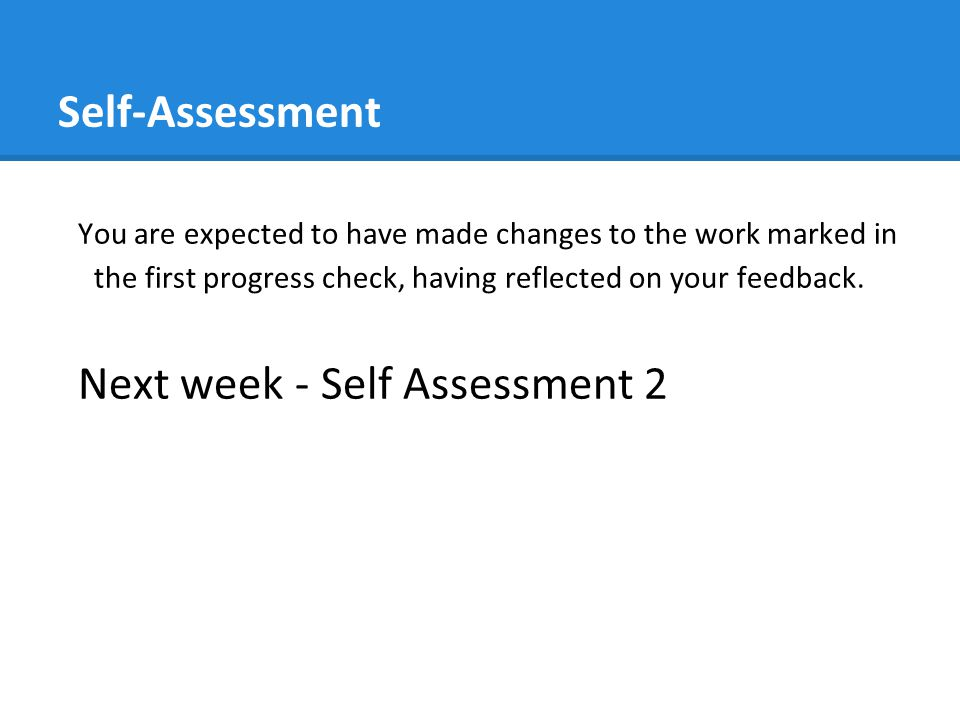 Self-Assessment You are expected to have made changes to the work marked in the first progress check, having reflected on your feedback. Next week - S