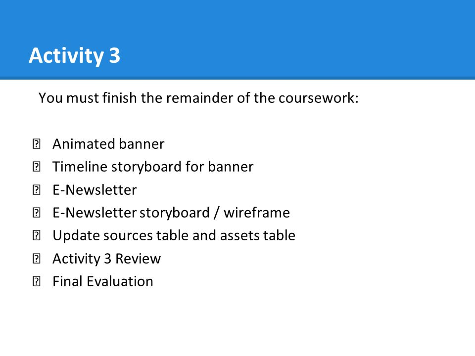 Activity 3 You must finish the remainder of the coursework: ★ Animated banner ★ Timeline storyboard for banner ★ E-Newsletter ★ E-Newsletter storyboard / wireframe ★ Update sources table and assets table ★ Activity 3 Review ★ Final Evaluation