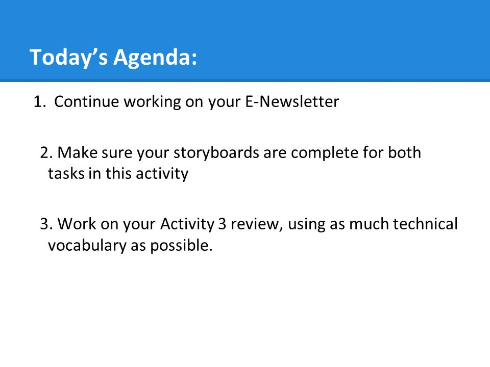 Today's Agenda: 1.Continue working on your E-Newsletter 2. Make sure your storyboards are complete for both tasks in this activity 3. Work on your Act