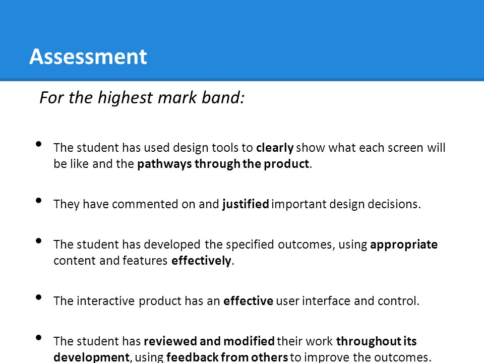 Assessment For the highest mark band: The student has used design tools to clearly show what each screen will be like and the pathways through the product.