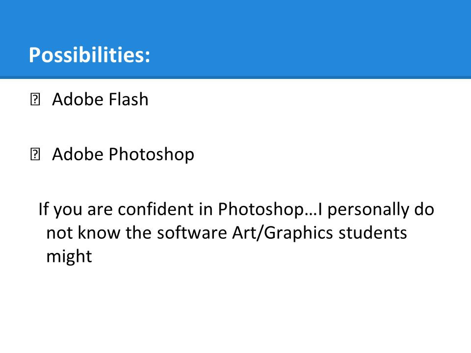 Possibilities: ★ Adobe Flash ★ Adobe Photoshop If you are confident in Photoshop…I personally do not know the software Art/Graphics students might